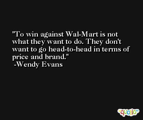 To win against Wal-Mart is not what they want to do. They don't want to go head-to-head in terms of price and brand. -Wendy Evans