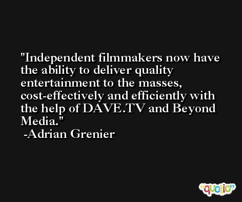Independent filmmakers now have the ability to deliver quality entertainment to the masses, cost-effectively and efficiently with the help of DAVE.TV and Beyond Media. -Adrian Grenier