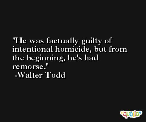 He was factually guilty of intentional homicide, but from the beginning, he's had remorse. -Walter Todd