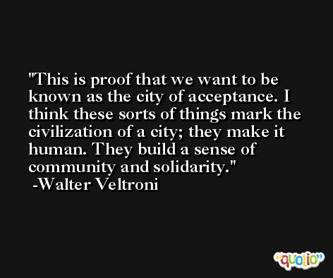 This is proof that we want to be known as the city of acceptance. I think these sorts of things mark the civilization of a city; they make it human. They build a sense of community and solidarity. -Walter Veltroni