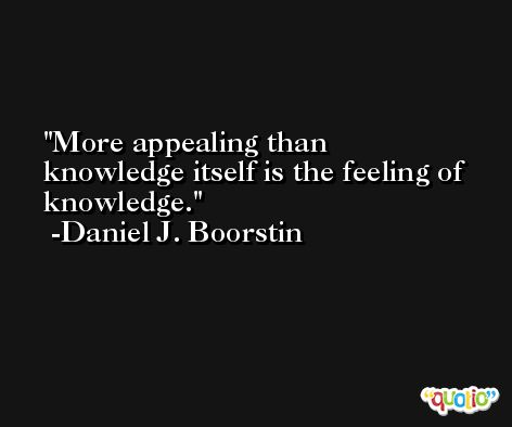 More appealing than knowledge itself is the feeling of knowledge. -Daniel J. Boorstin