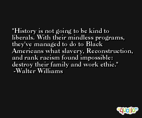 History is not going to be kind to liberals. With their mindless programs, they've managed to do to Black Americans what slavery, Reconstruction, and rank racism found impossible: destroy their family and work ethic. -Walter Williams