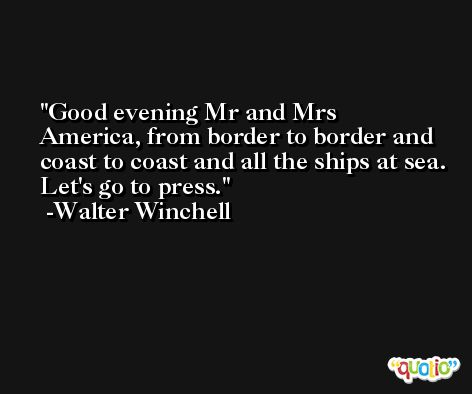 Good evening Mr and Mrs America, from border to border and coast to coast and all the ships at sea. Let's go to press. -Walter Winchell