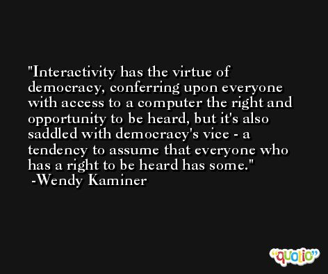 Interactivity has the virtue of democracy, conferring upon everyone with access to a computer the right and opportunity to be heard, but it's also saddled with democracy's vice - a tendency to assume that everyone who has a right to be heard has some. -Wendy Kaminer