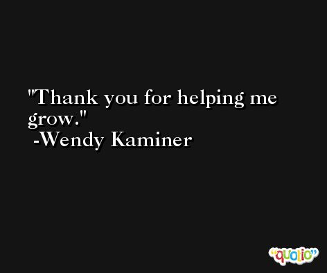 Thank you for helping me grow. -Wendy Kaminer