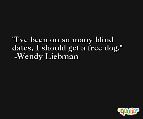 I've been on so many blind dates, I should get a free dog. -Wendy Liebman