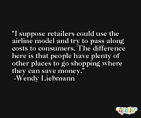 I suppose retailers could use the airline model and try to pass along costs to consumers. The difference here is that people have plenty of other places to go shopping where they can save money. -Wendy Liebmann