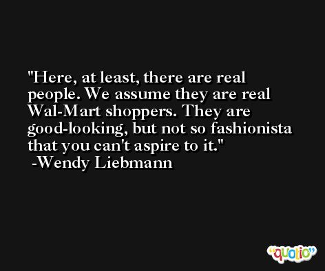 Here, at least, there are real people. We assume they are real Wal-Mart shoppers. They are good-looking, but not so fashionista that you can't aspire to it. -Wendy Liebmann