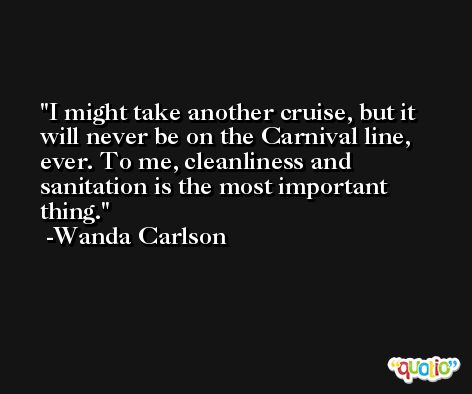 I might take another cruise, but it will never be on the Carnival line, ever. To me, cleanliness and sanitation is the most important thing. -Wanda Carlson