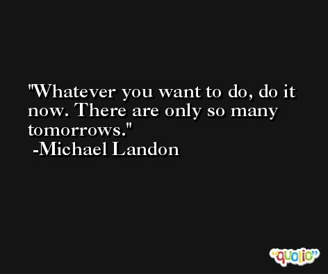 Whatever you want to do, do it now. There are only so many tomorrows. -Michael Landon