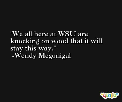We all here at WSU are knocking on wood that it will stay this way. -Wendy Mcgonigal