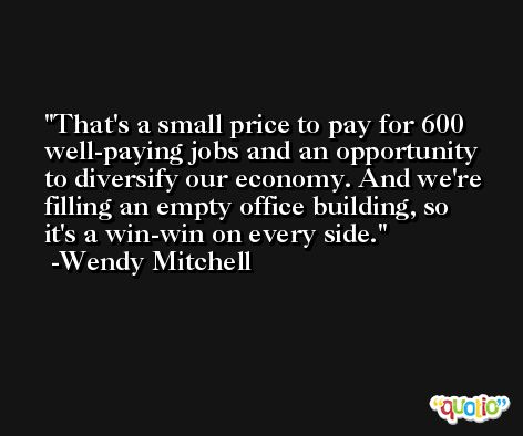That's a small price to pay for 600 well-paying jobs and an opportunity to diversify our economy. And we're filling an empty office building, so it's a win-win on every side. -Wendy Mitchell
