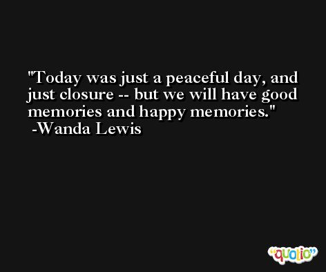 Today was just a peaceful day, and just closure -- but we will have good memories and happy memories. -Wanda Lewis