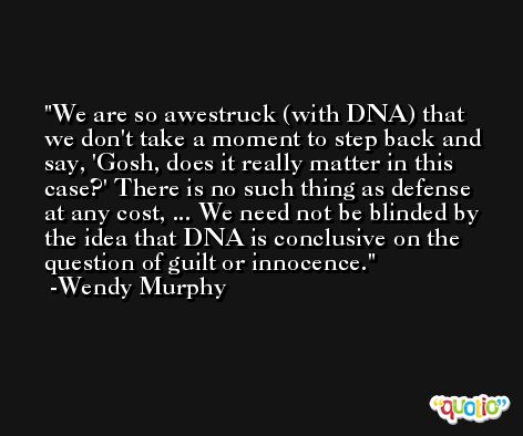 We are so awestruck (with DNA) that we don't take a moment to step back and say, 'Gosh, does it really matter in this case?' There is no such thing as defense at any cost, ... We need not be blinded by the idea that DNA is conclusive on the question of guilt or innocence. -Wendy Murphy