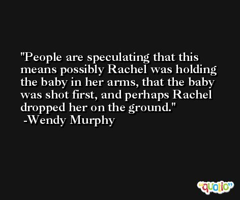 People are speculating that this means possibly Rachel was holding the baby in her arms, that the baby was shot first, and perhaps Rachel dropped her on the ground. -Wendy Murphy