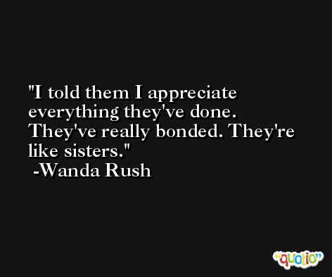 I told them I appreciate everything they've done. They've really bonded. They're like sisters. -Wanda Rush