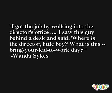 I got the job by walking into the director's office, ... I saw this guy behind a desk and said, 'Where is the director, little boy? What is this -- bring-your-kid-to-work day?' -Wanda Sykes