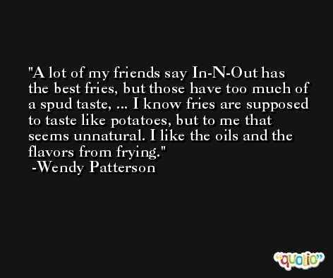 A lot of my friends say In-N-Out has the best fries, but those have too much of a spud taste, ... I know fries are supposed to taste like potatoes, but to me that seems unnatural. I like the oils and the flavors from frying. -Wendy Patterson