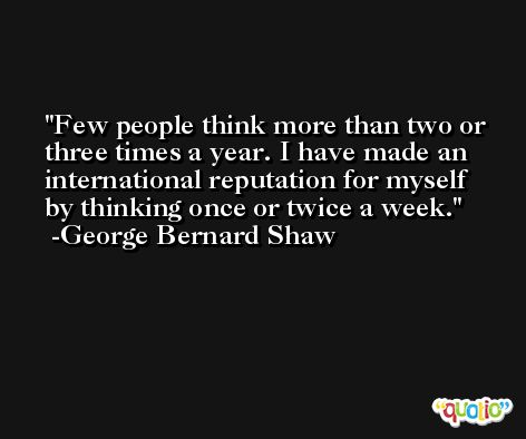 Few people think more than two or three times a year. I have made an international reputation for myself by thinking once or twice a week. -George Bernard Shaw