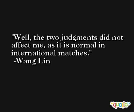 Well, the two judgments did not affect me, as it is normal in international matches. -Wang Lin