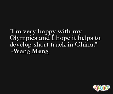 I'm very happy with my Olympics and I hope it helps to develop short track in China. -Wang Meng