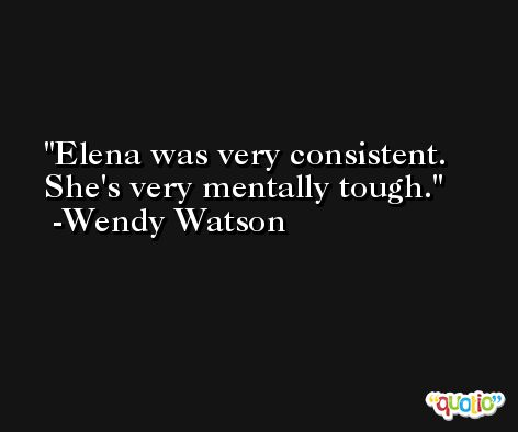 Elena was very consistent. She's very mentally tough. -Wendy Watson