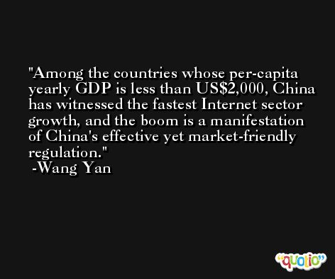 Among the countries whose per-capita yearly GDP is less than US$2,000, China has witnessed the fastest Internet sector growth, and the boom is a manifestation of China's effective yet market-friendly regulation. -Wang Yan