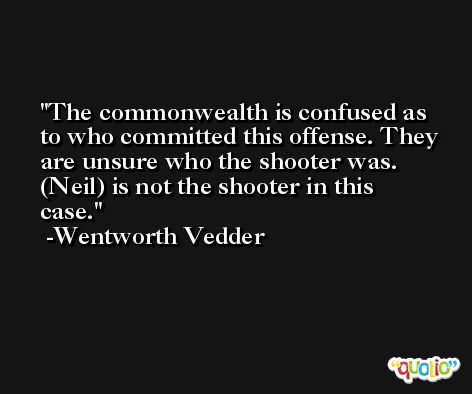 The commonwealth is confused as to who committed this offense. They are unsure who the shooter was. (Neil) is not the shooter in this case. -Wentworth Vedder