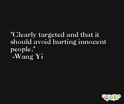 Clearly targeted and that it should avoid hurting innocent people. -Wang Yi