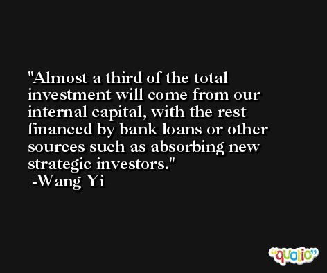 Almost a third of the total investment will come from our internal capital, with the rest financed by bank loans or other sources such as absorbing new strategic investors. -Wang Yi