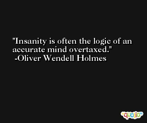 Insanity is often the logic of an accurate mind overtaxed. -Oliver Wendell Holmes