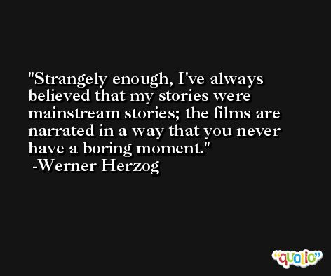 Strangely enough, I've always believed that my stories were mainstream stories; the films are narrated in a way that you never have a boring moment. -Werner Herzog