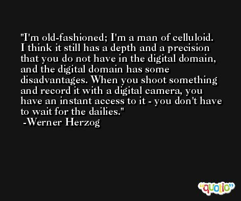 I'm old-fashioned; I'm a man of celluloid. I think it still has a depth and a precision that you do not have in the digital domain, and the digital domain has some disadvantages. When you shoot something and record it with a digital camera, you have an instant access to it - you don't have to wait for the dailies. -Werner Herzog
