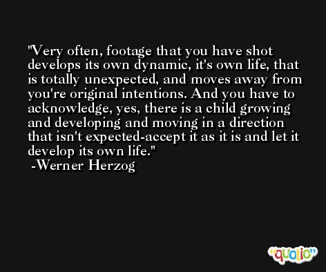 Very often, footage that you have shot develops its own dynamic, it's own life, that is totally unexpected, and moves away from you're original intentions. And you have to acknowledge, yes, there is a child growing and developing and moving in a direction that isn't expected-accept it as it is and let it develop its own life. -Werner Herzog