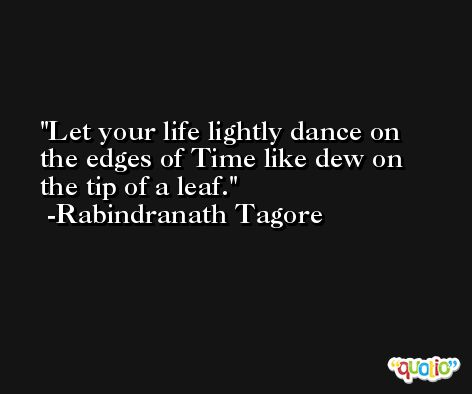 Let your life lightly dance on the edges of Time like dew on the tip of a leaf. -Rabindranath Tagore
