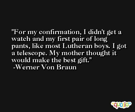For my confirmation, I didn't get a watch and my first pair of long pants, like most Lutheran boys. I got a telescope. My mother thought it would make the best gift. -Werner Von Braun