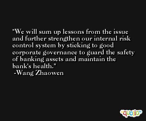 We will sum up lessons from the issue and further strengthen our internal risk control system by sticking to good corporate governance to guard the safety of banking assets and maintain the bank's health. -Wang Zhaowen