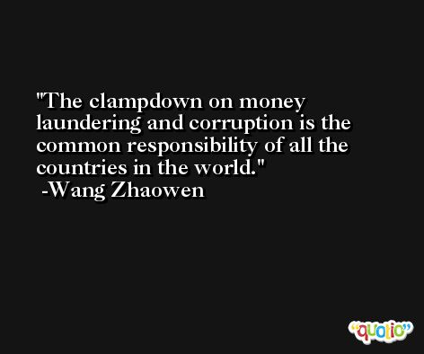 The clampdown on money laundering and corruption is the common responsibility of all the countries in the world. -Wang Zhaowen