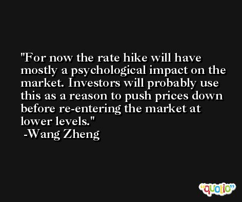 For now the rate hike will have mostly a psychological impact on the market. Investors will probably use this as a reason to push prices down before re-entering the market at lower levels. -Wang Zheng