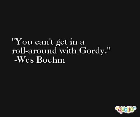 You can't get in a roll-around with Gordy. -Wes Boehm