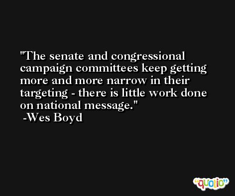 The senate and congressional campaign committees keep getting more and more narrow in their targeting - there is little work done on national message. -Wes Boyd