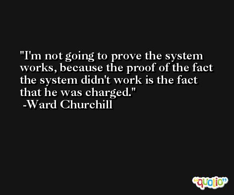 I'm not going to prove the system works, because the proof of the fact the system didn't work is the fact that he was charged. -Ward Churchill