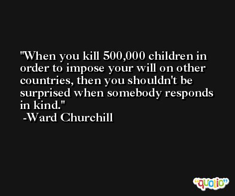 When you kill 500,000 children in order to impose your will on other countries, then you shouldn't be surprised when somebody responds in kind. -Ward Churchill