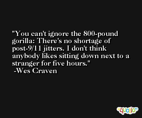 You can't ignore the 800-pound gorilla: There's no shortage of post-9/11 jitters. I don't think anybody likes sitting down next to a stranger for five hours. -Wes Craven