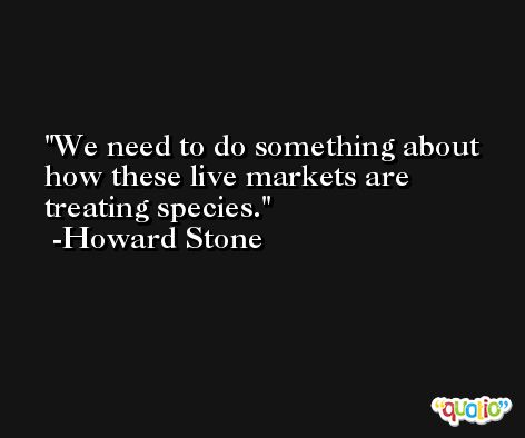 We need to do something about how these live markets are treating species. -Howard Stone