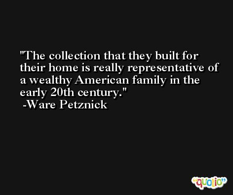 The collection that they built for their home is really representative of a wealthy American family in the early 20th century. -Ware Petznick