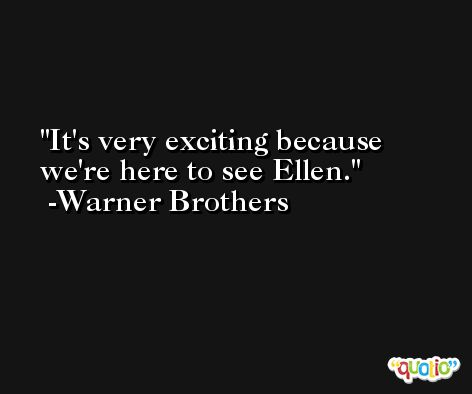 It's very exciting because we're here to see Ellen. -Warner Brothers