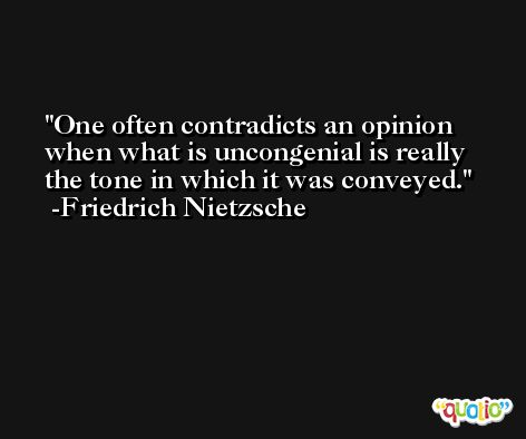 One often contradicts an opinion when what is uncongenial is really the tone in which it was conveyed. -Friedrich Nietzsche