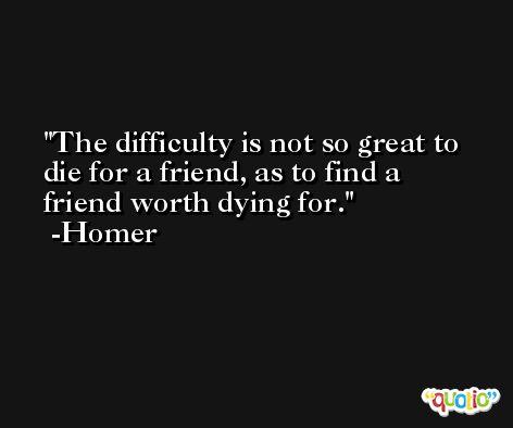 The difficulty is not so great to die for a friend, as to find a friend worth dying for. -Homer