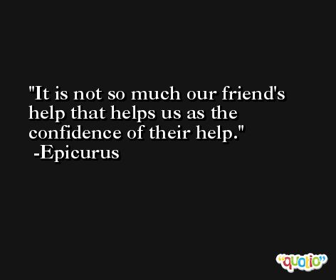 It is not so much our friend's help that helps us as the confidence of their help. -Epicurus